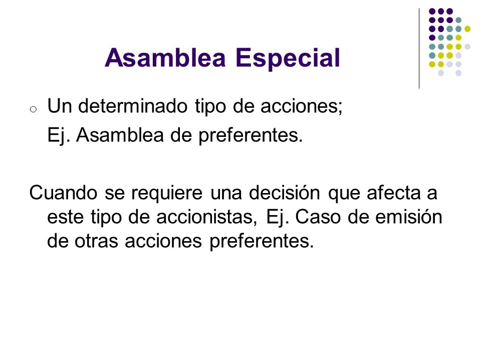 Asamblea Especial o Un determinado tipo de acciones; Ej. Asamblea de preferentes. Cuando se requiere una decisión que afecta a este tipo de accionista