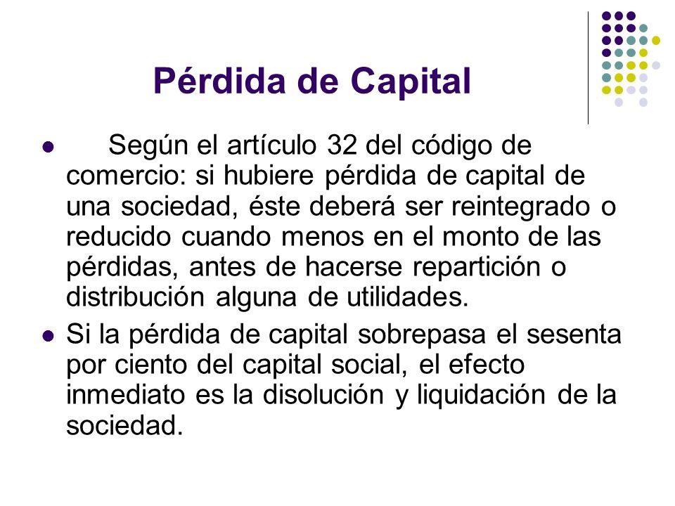 Según el artículo 32 del código de comercio: si hubiere pérdida de capital de una sociedad, éste deberá ser reintegrado o reducido cuando menos en el