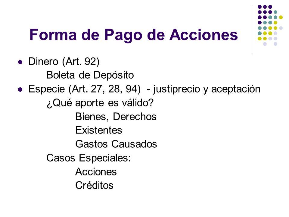 Forma de Pago de Acciones Dinero (Art. 92) Boleta de Depósito Especie (Art. 27, 28, 94) - justiprecio y aceptación ¿Qué aporte es válido? Bienes, Dere