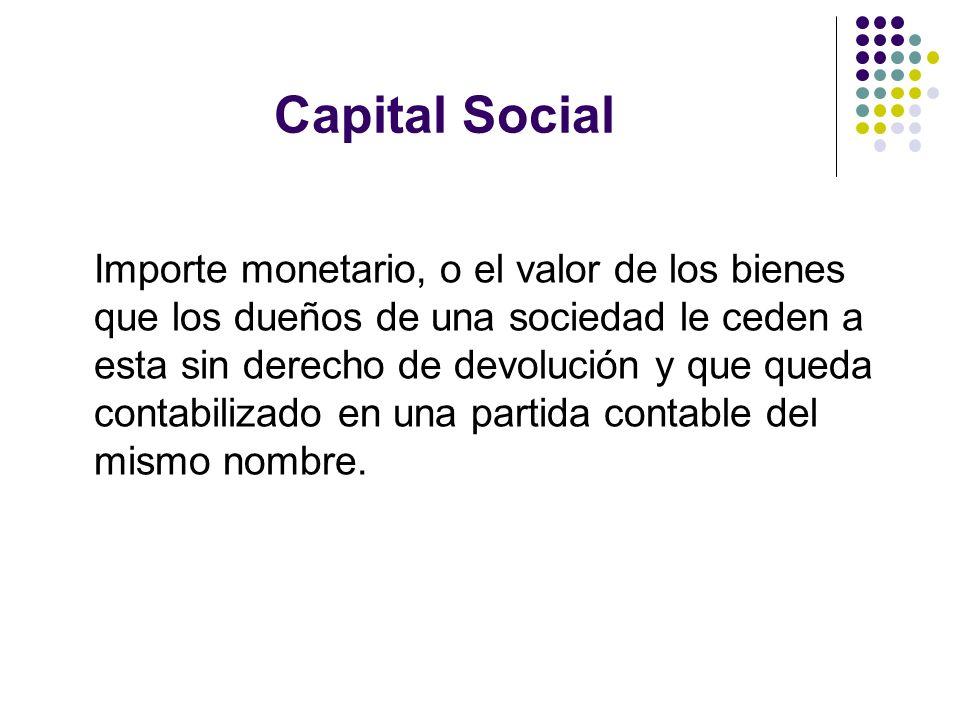 Capital Social Importe monetario, o el valor de los bienes que los dueños de una sociedad le ceden a esta sin derecho de devolución y que queda contab