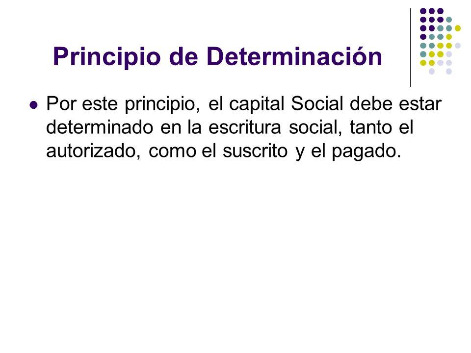 Principio de Determinación Por este principio, el capital Social debe estar determinado en la escritura social, tanto el autorizado, como el suscrito