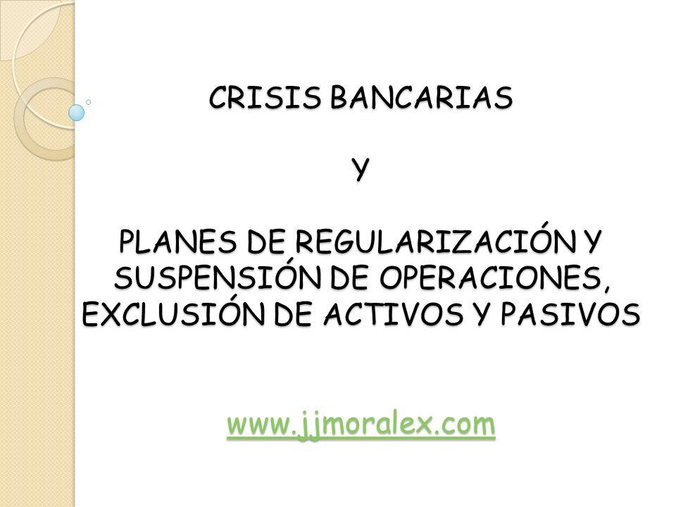 CRISIS BANCARIAS Y PLANES DE REGULARIZACIÓN Y SUSPENSIÓN DE OPERACIONES, EXCLUSIÓN DE ACTIVOS Y PASIVOS www.jjmoralex.com www.jjmoralex.com