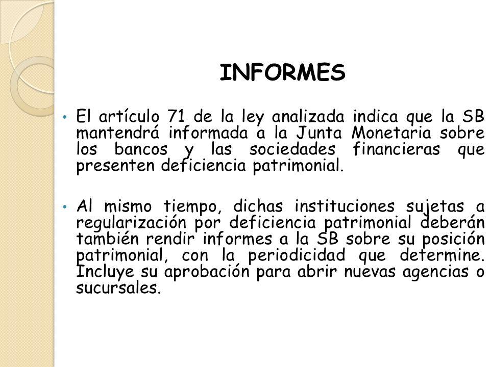 INFORMES El artículo 71 de la ley analizada indica que la SB mantendrá informada a la Junta Monetaria sobre los bancos y las sociedades financieras qu