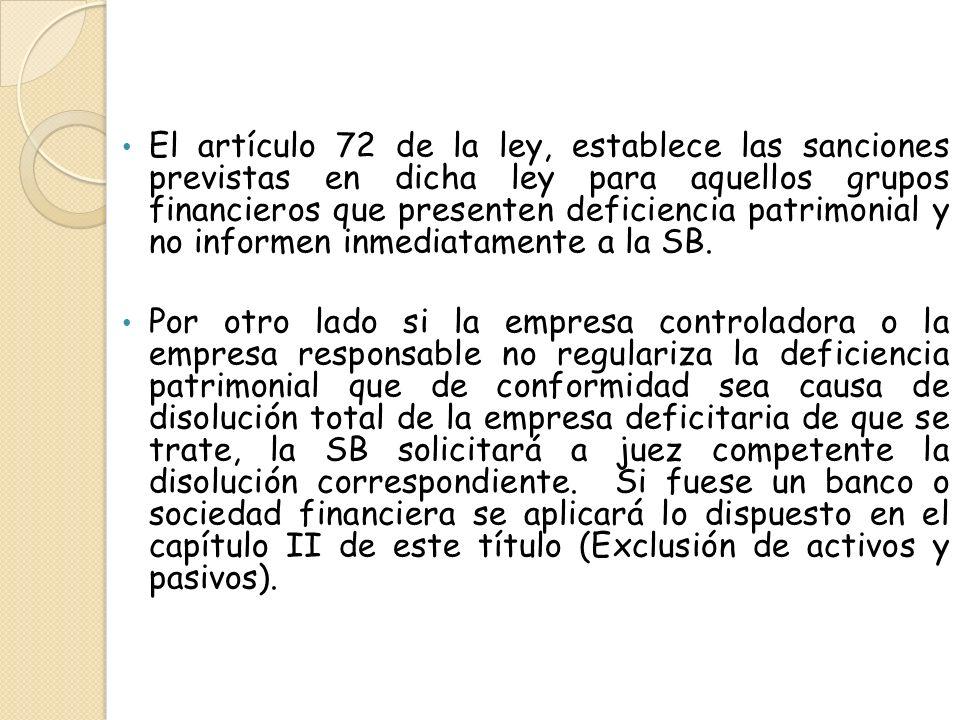 El artículo 72 de la ley, establece las sanciones previstas en dicha ley para aquellos grupos financieros que presenten deficiencia patrimonial y no i