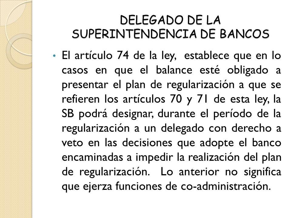 DELEGADO DE LA SUPERINTENDENCIA DE BANCOS El artículo 74 de la ley, establece que en lo casos en que el balance esté obligado a presentar el plan de r
