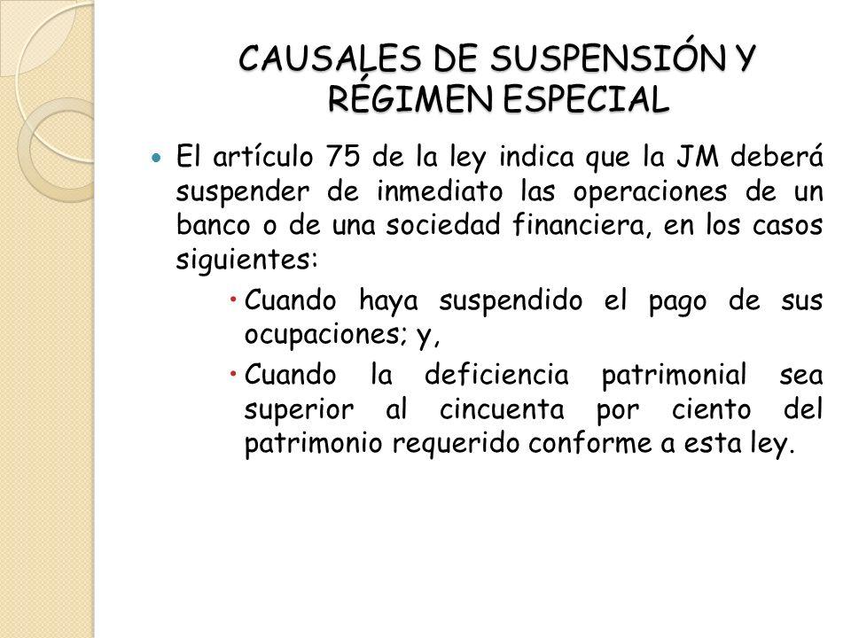 CAUSALES DE SUSPENSIÓN Y RÉGIMEN ESPECIAL El artículo 75 de la ley indica que la JM deberá suspender de inmediato las operaciones de un banco o de una