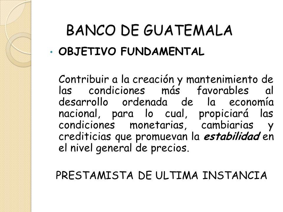 BANCO DE GUATEMALA OBJETIVO FUNDAMENTAL Contribuir a la creación y mantenimiento de las condiciones más favorables al desarrollo ordenada de la econom