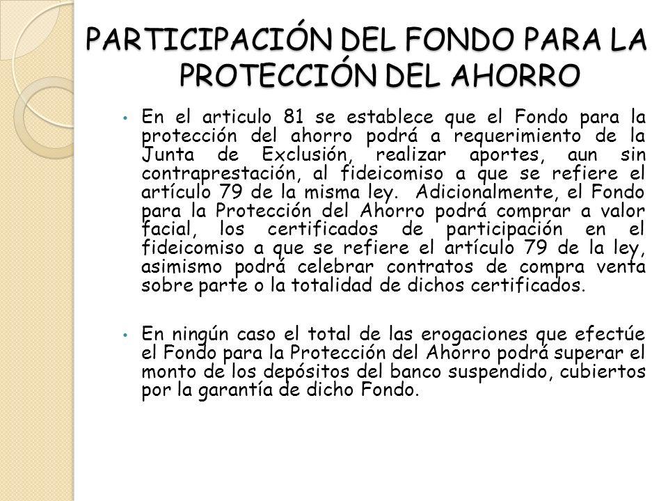 PARTICIPACIÓN DEL FONDO PARA LA PROTECCIÓN DEL AHORRO En el articulo 81 se establece que el Fondo para la protección del ahorro podrá a requerimiento
