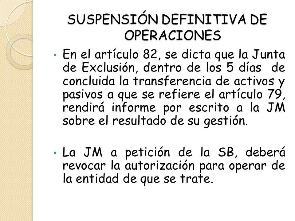 SUSPENSIÓN DEFINITIVA DE OPERACIONES En el artículo 82, se dicta que la Junta de Exclusión, dentro de los 5 días de concluida la transferencia de acti