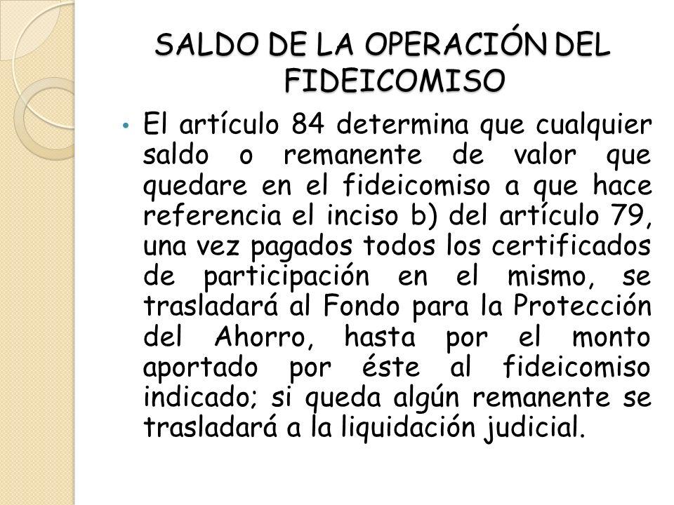 SALDO DE LA OPERACIÓN DEL FIDEICOMISO El artículo 84 determina que cualquier saldo o remanente de valor que quedare en el fideicomiso a que hace refer