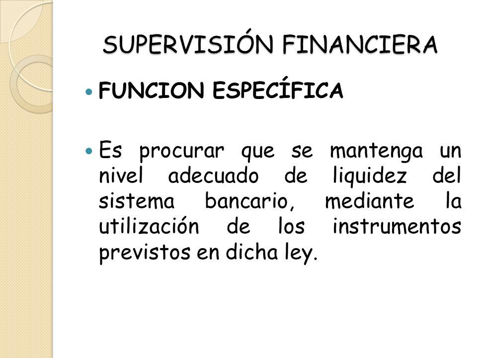 SUPERVISIÓN FINANCIERA FUNCION ESPECÍFICA Es procurar que se mantenga un nivel adecuado de liquidez del sistema bancario, mediante la utilización de l