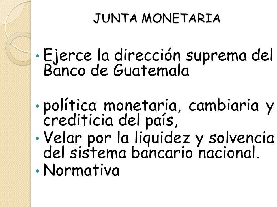JUNTA MONETARIA Ejerce la dirección suprema del Banco de Guatemala política monetaria, cambiaria y crediticia del país, Velar por la liquidez y solven