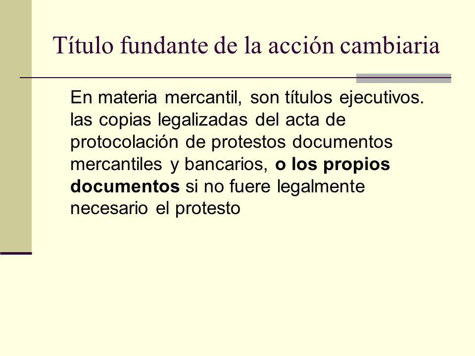 Título fundante de la acción cambiaria En materia mercantil, son títulos ejecutivos. las copias legalizadas del acta de protocolación de protestos doc