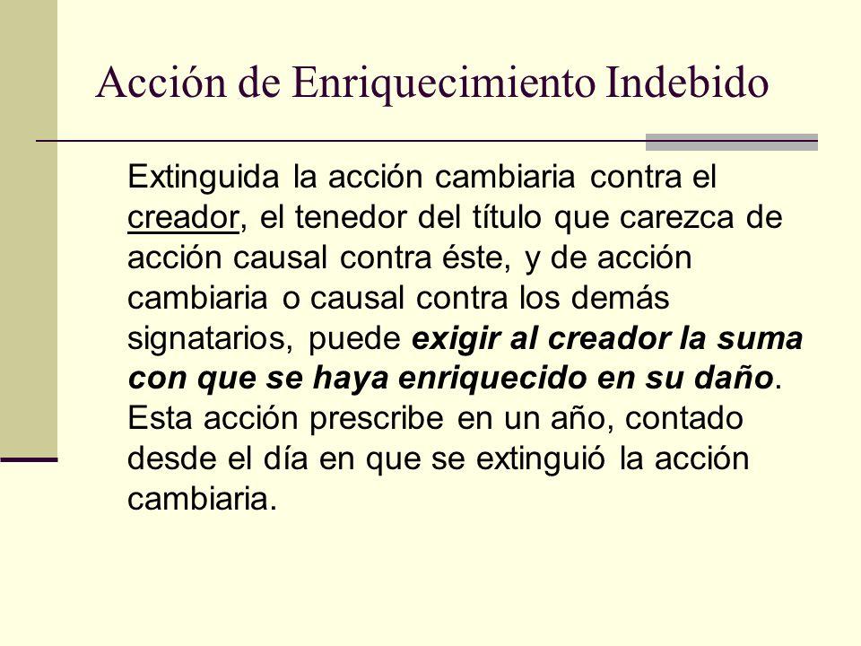 Acción de Enriquecimiento Indebido Extinguida la acción cambiaria contra el creador, el tenedor del título que carezca de acción causal contra éste, y