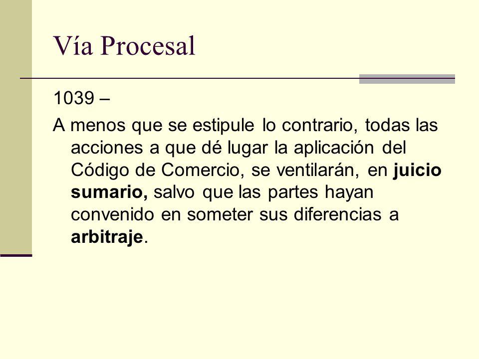 Vía Procesal 1039 – A menos que se estipule lo contrario, todas las acciones a que dé lugar la aplicación del Código de Comercio, se ventilarán, en ju