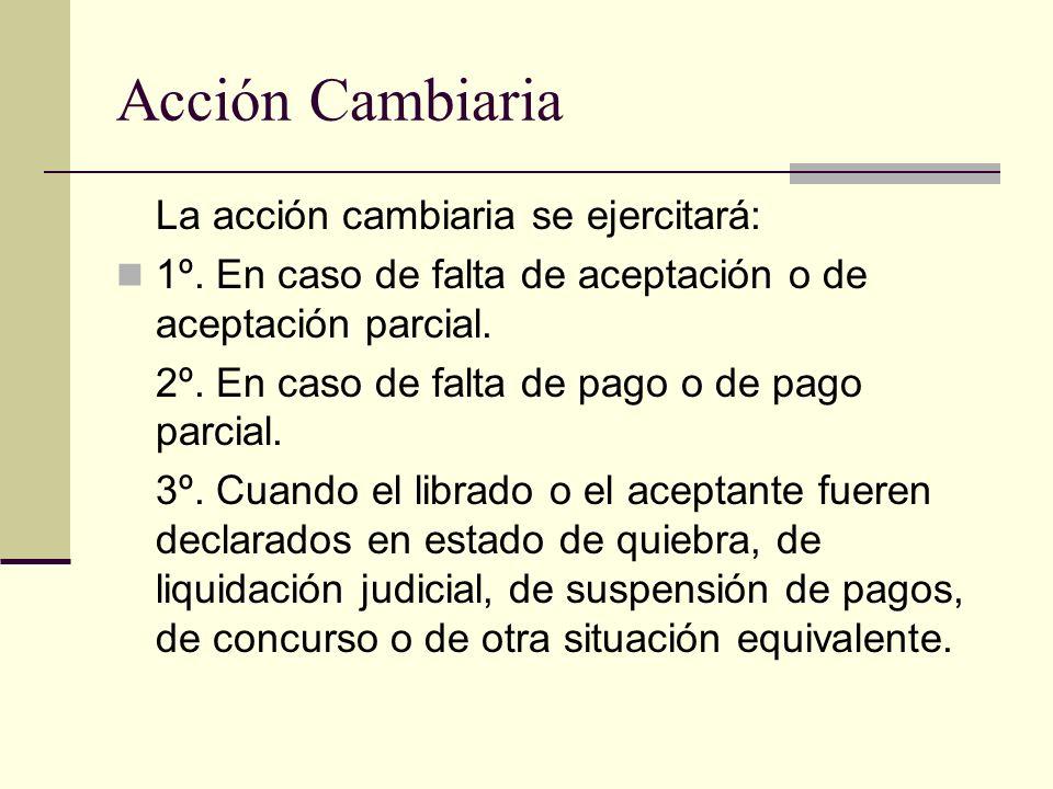 Acción Cambiaria La acción cambiaria se ejercitará: 1º. En caso de falta de aceptación o de aceptación parcial. 2º. En caso de falta de pago o de pago