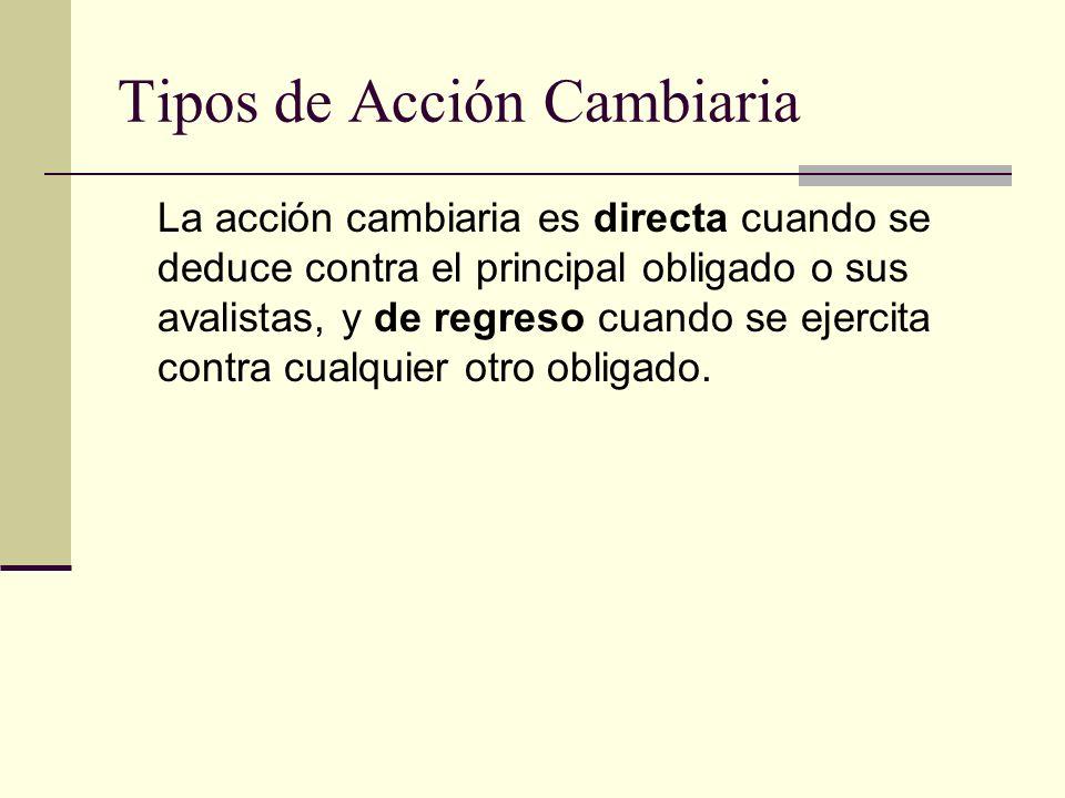 Tipos de Acción Cambiaria La acción cambiaria es directa cuando se deduce contra el principal obligado o sus avalistas, y de regreso cuando se ejercit