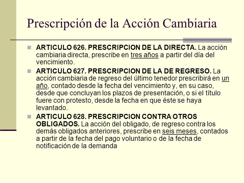 Prescripción de la Acción Cambiaria ARTICULO 626. PRESCRIPCION DE LA DIRECTA. La acción cambiaria directa, prescribe en tres años a partir del día del