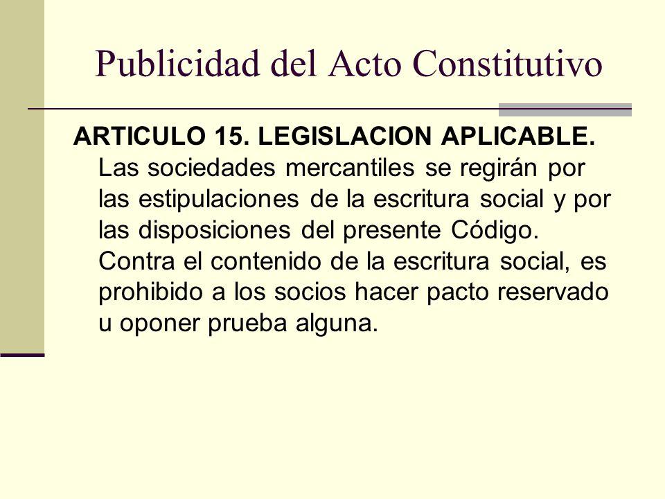 Publicidad del Acto Constitutivo ARTICULO 15. LEGISLACION APLICABLE. Las sociedades mercantiles se regirán por las estipulaciones de la escritura soci