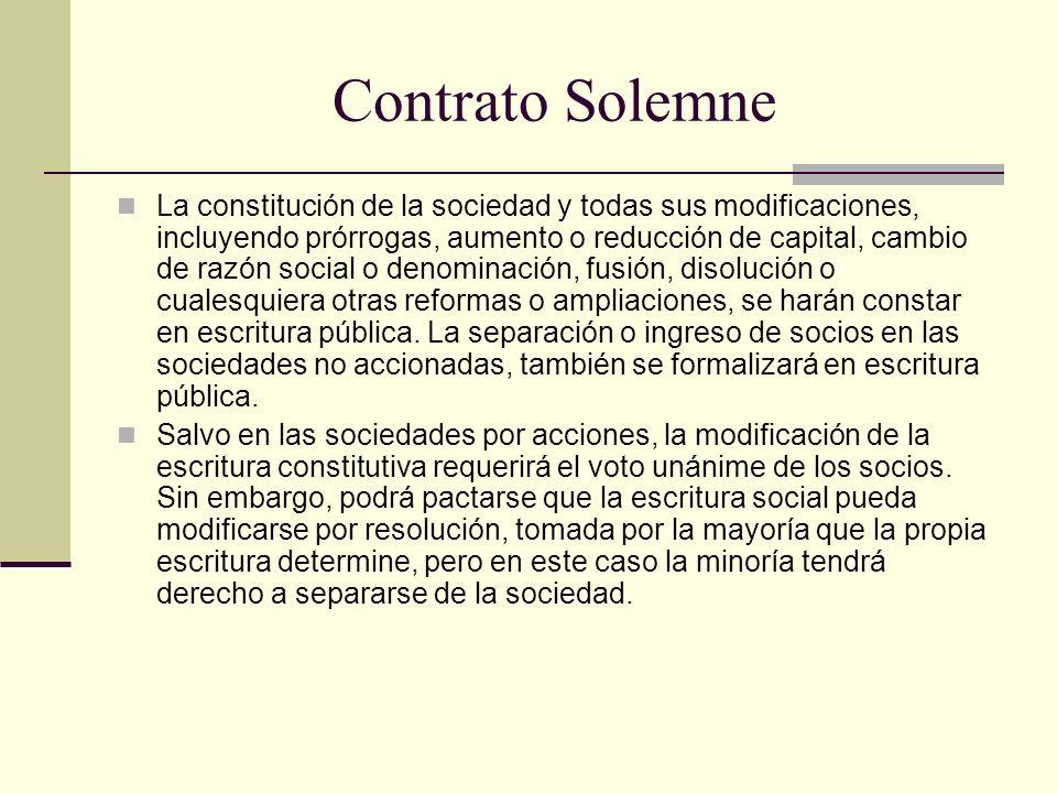 Contrato Solemne La constitución de la sociedad y todas sus modificaciones, incluyendo prórrogas, aumento o reducción de capital, cambio de razón soci