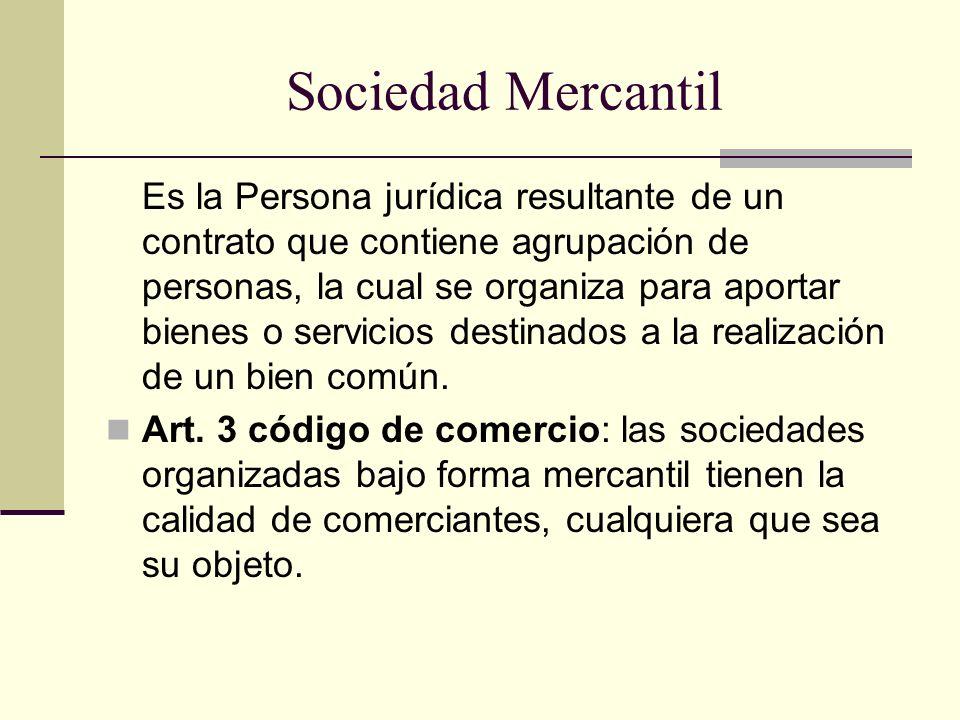 Sociedad Mercantil Es la Persona jurídica resultante de un contrato que contiene agrupación de personas, la cual se organiza para aportar bienes o ser