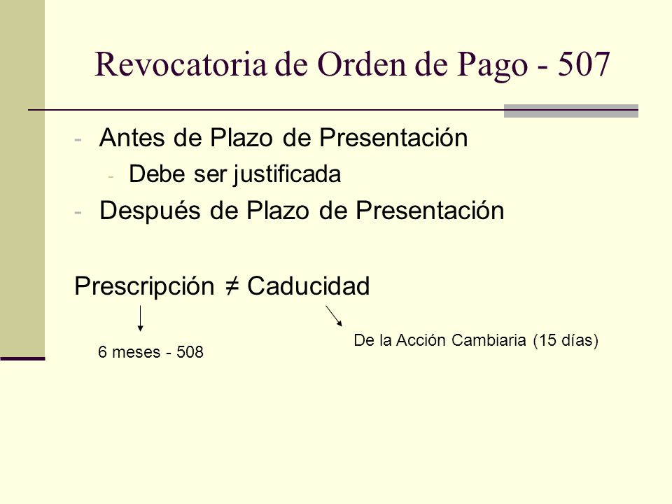 Revocatoria de Orden de Pago - 507 - Antes de Plazo de Presentación - Debe ser justificada - Después de Plazo de Presentación Prescripción Caducidad De la Acción Cambiaria (15 días) 6 meses - 508