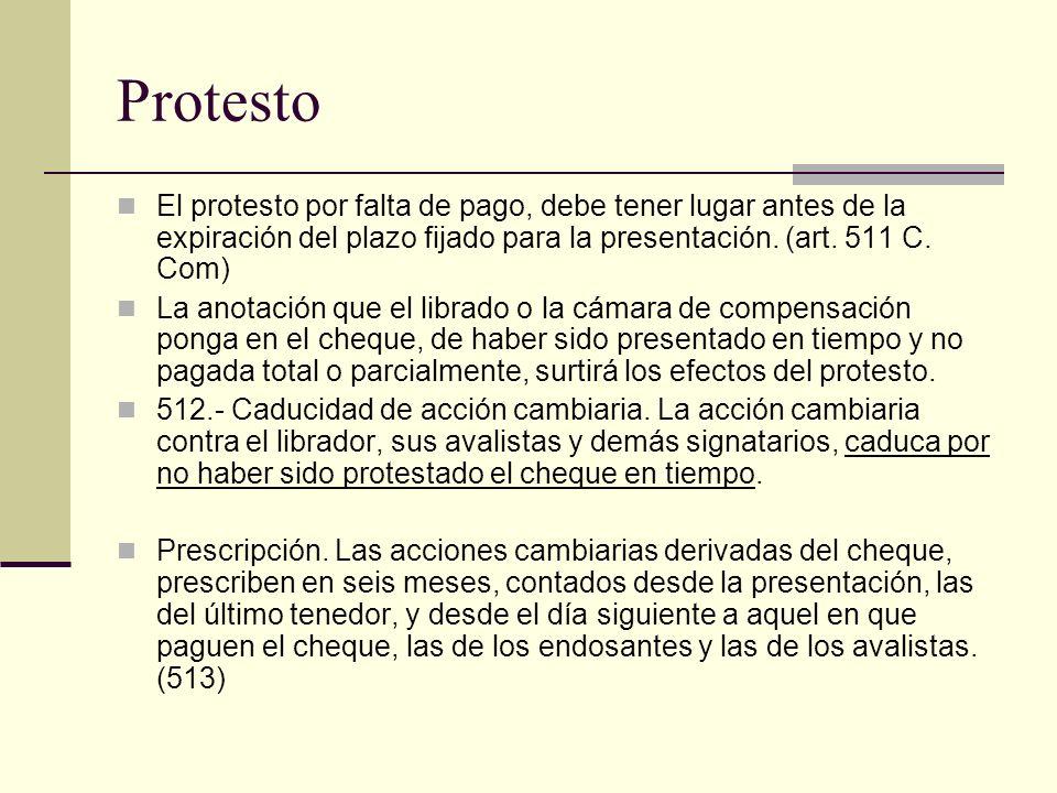 Protesto El protesto por falta de pago, debe tener lugar antes de la expiración del plazo fijado para la presentación. (art. 511 C. Com) La anotación