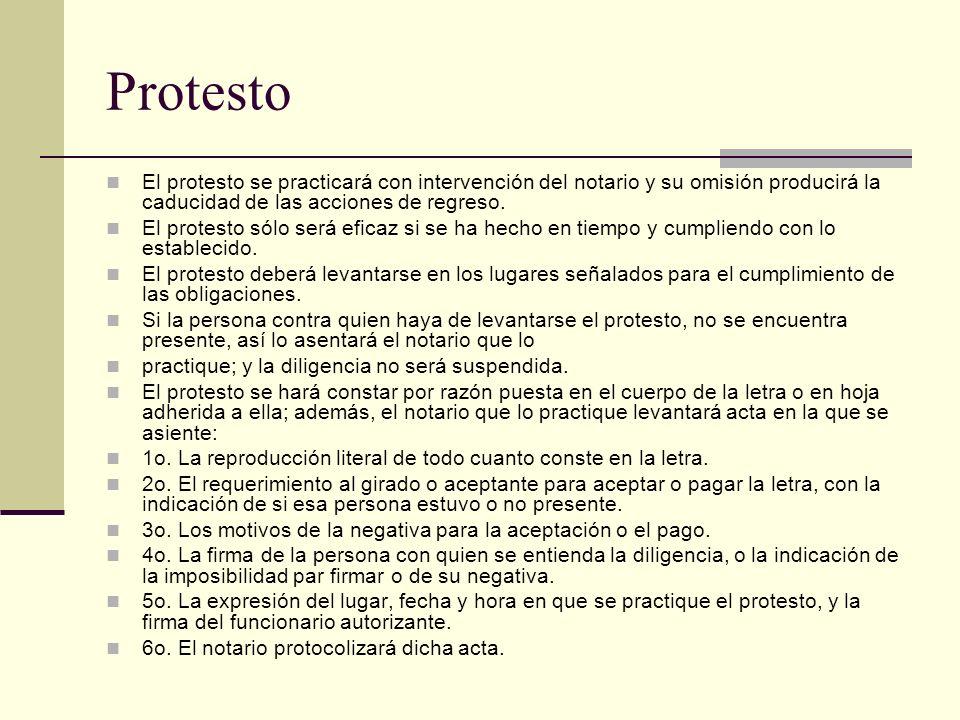 Protesto El protesto se practicará con intervención del notario y su omisión producirá la caducidad de las acciones de regreso. El protesto sólo será