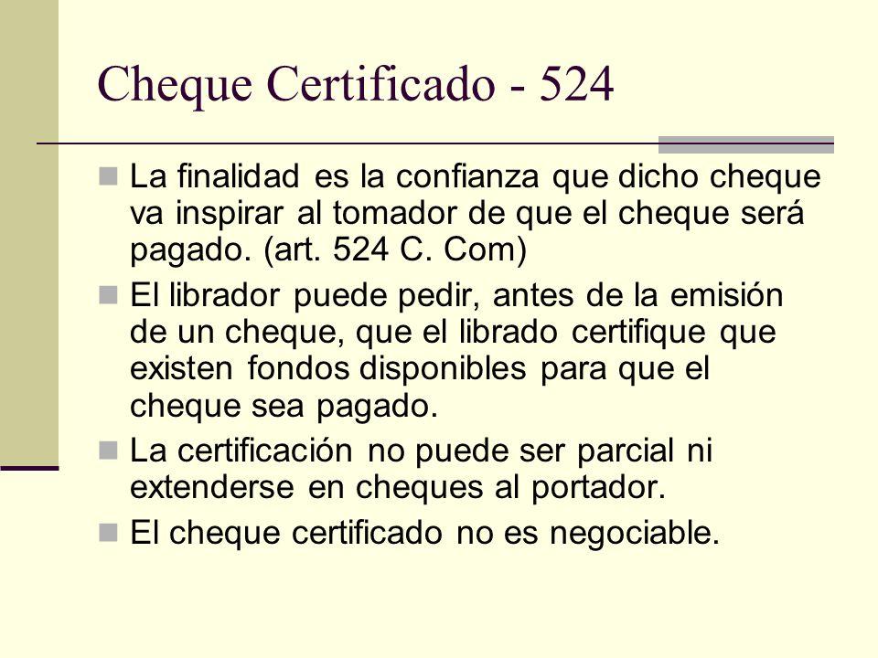 Cheque Certificado - 524 La finalidad es la confianza que dicho cheque va inspirar al tomador de que el cheque será pagado. (art. 524 C. Com) El libra