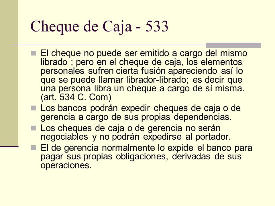 Cheque de Caja - 533 El cheque no puede ser emitido a cargo del mismo librado ; pero en el cheque de caja, los elementos personales sufren cierta fusión apareciendo así lo que se puede llamar librador-librado; es decir que una persona libra un cheque a cargo de sí misma.