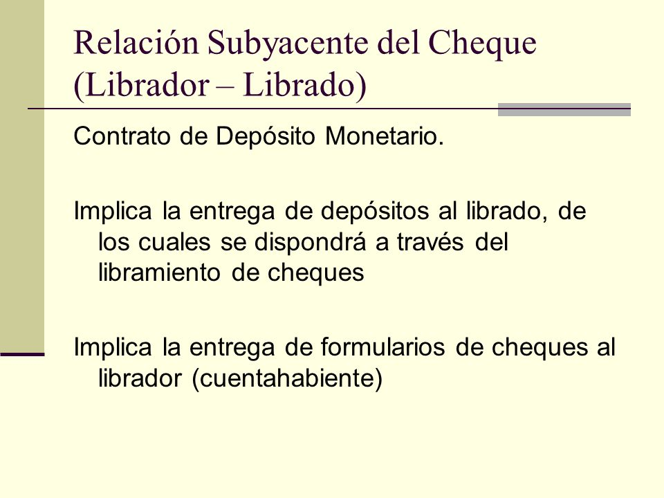 Relación Subyacente del Cheque (Librador – Librado) Contrato de Depósito Monetario. Implica la entrega de depósitos al librado, de los cuales se dispo