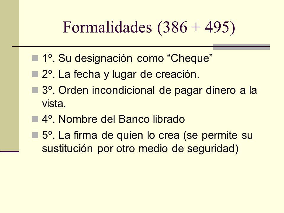 Formalidades (386 + 495) 1º. Su designación como Cheque 2º. La fecha y lugar de creación. 3º. Orden incondicional de pagar dinero a la vista. 4º. Nomb