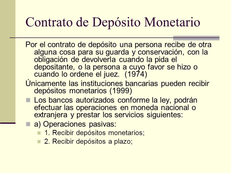 Contrato de Depósito Monetario Por el contrato de depósito una persona recibe de otra alguna cosa para su guarda y conservación, con la obligación de devolverla cuando la pida el depositante, o la persona a cuyo favor se hizo o cuando lo ordene el juez.