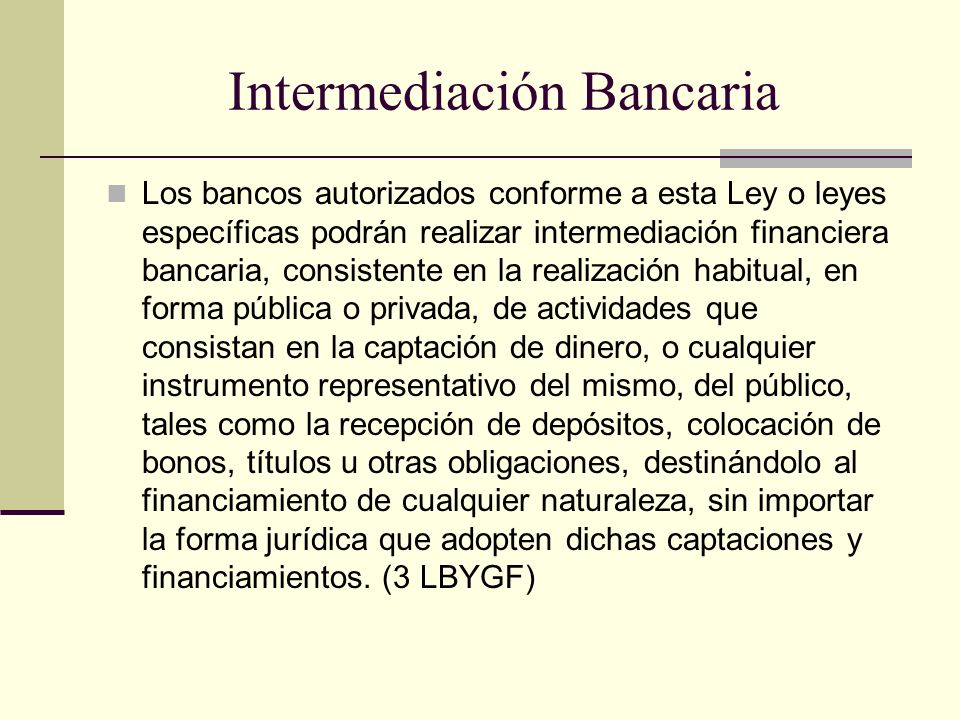 Intermediación Bancaria Los bancos autorizados conforme a esta Ley o leyes específicas podrán realizar intermediación financiera bancaria, consistente