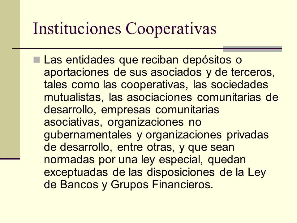Instituciones Cooperativas Las entidades que reciban depósitos o aportaciones de sus asociados y de terceros, tales como las cooperativas, las socieda