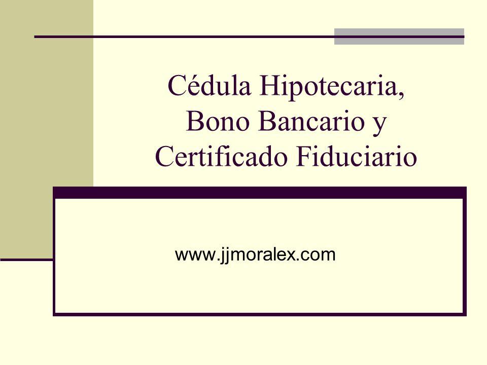 Cédula Hipotecaria, Bono Bancario y Certificado Fiduciario www.jjmoralex.com
