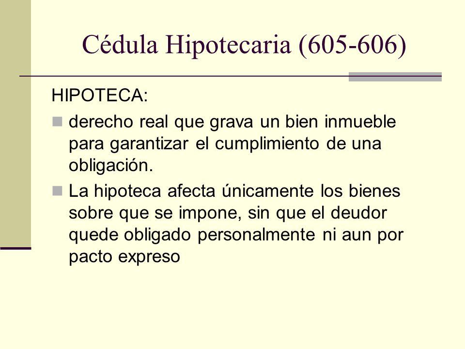 Cédula Hipotecaria (605-606) HIPOTECA: derecho real que grava un bien inmueble para garantizar el cumplimiento de una obligación. La hipoteca afecta ú