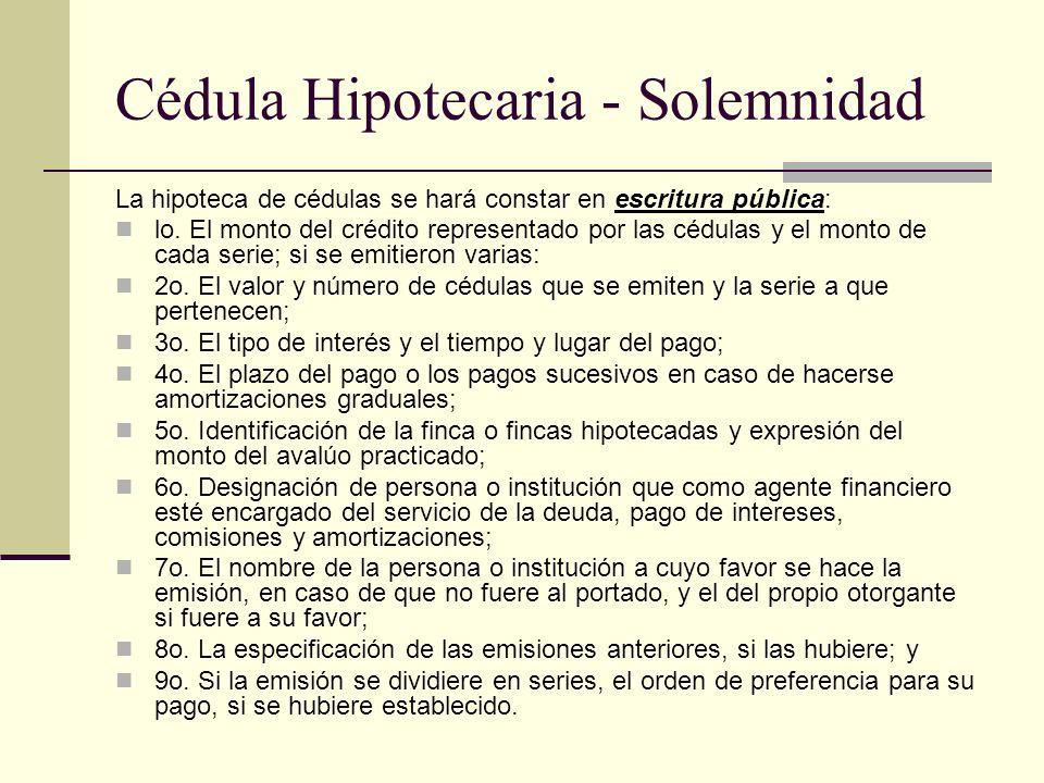 Cédula Hipotecaria - Solemnidad La hipoteca de cédulas se hará constar en escritura pública: lo. El monto del crédito representado por las cédulas y e
