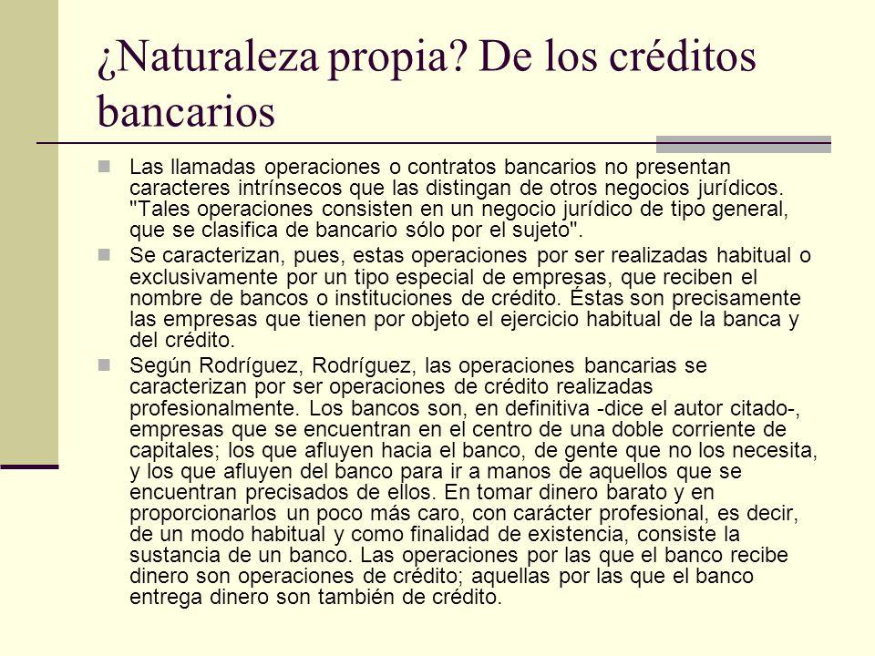 ¿Naturaleza propia? De los créditos bancarios Las llamadas operaciones o contratos bancarios no presentan caracteres intrínsecos que las distingan de