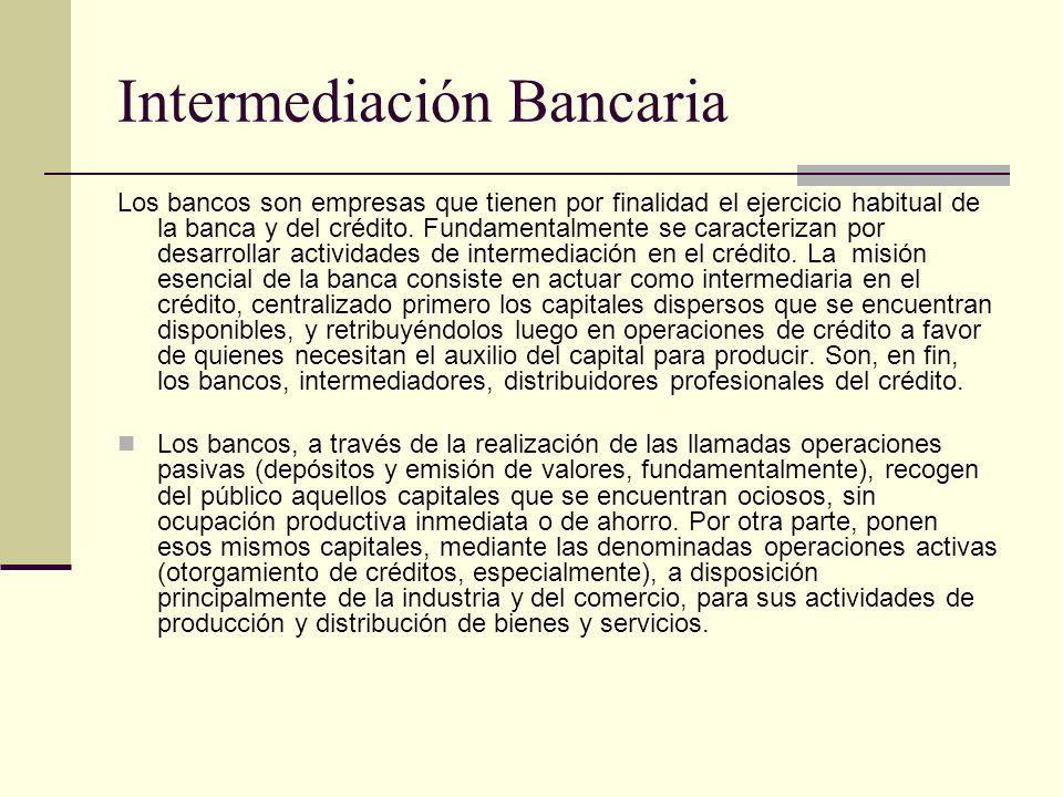 Intermediación Bancaria Los bancos son empresas que tienen por finalidad el ejercicio habitual de la banca y del crédito. Fundamentalmente se caracter
