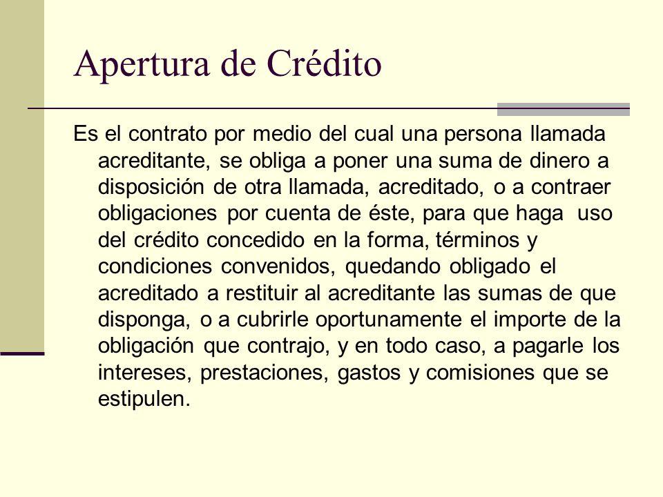 Apertura de Crédito Es el contrato por medio del cual una persona llamada acreditante, se obliga a poner una suma de dinero a disposición de otra llam