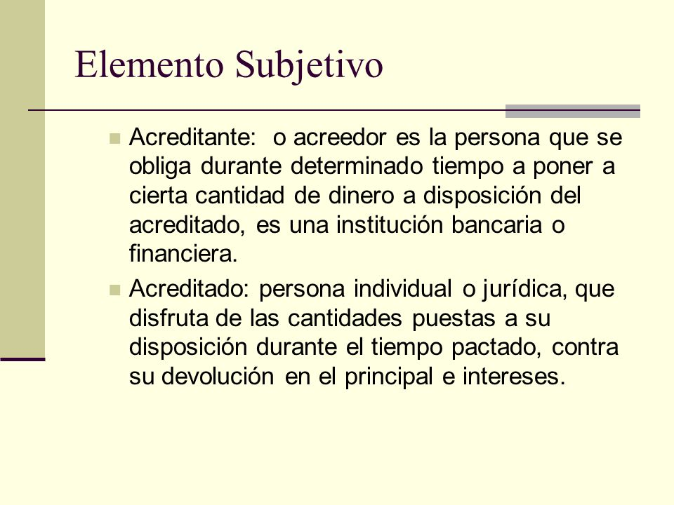 Elemento Subjetivo Acreditante: o acreedor es la persona que se obliga durante determinado tiempo a poner a cierta cantidad de dinero a disposición de