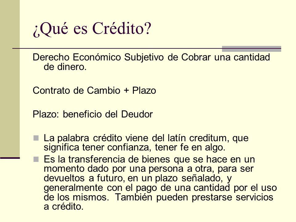 ¿Qué es Crédito? Derecho Económico Subjetivo de Cobrar una cantidad de dinero. Contrato de Cambio + Plazo Plazo: beneficio del Deudor La palabra crédi