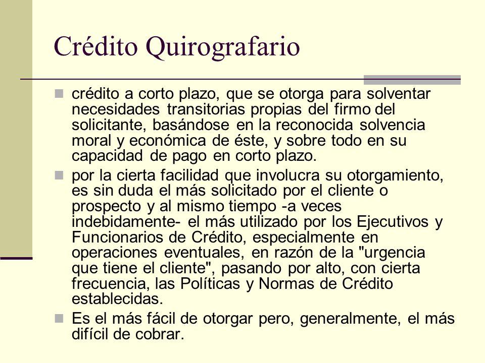 Crédito Quirografario crédito a corto plazo, que se otorga para solventar necesidades transitorias propias del firmo del solicitante, basándose en la