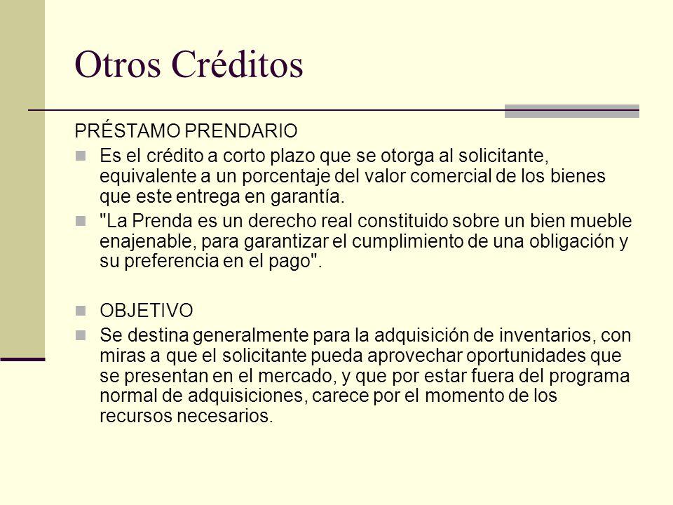 Otros Créditos PRÉSTAMO PRENDARIO Es el crédito a corto plazo que se otorga al solicitante, equivalente a un porcentaje del valor comercial de los bie