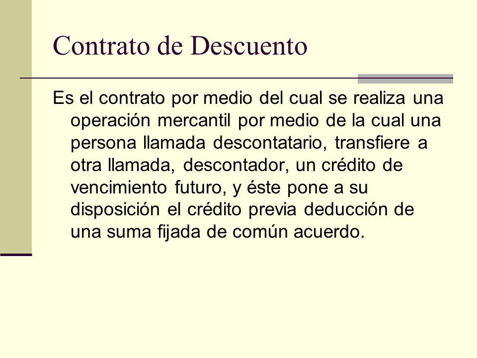 Contrato de Descuento Es el contrato por medio del cual se realiza una operación mercantil por medio de la cual una persona llamada descontatario, tra
