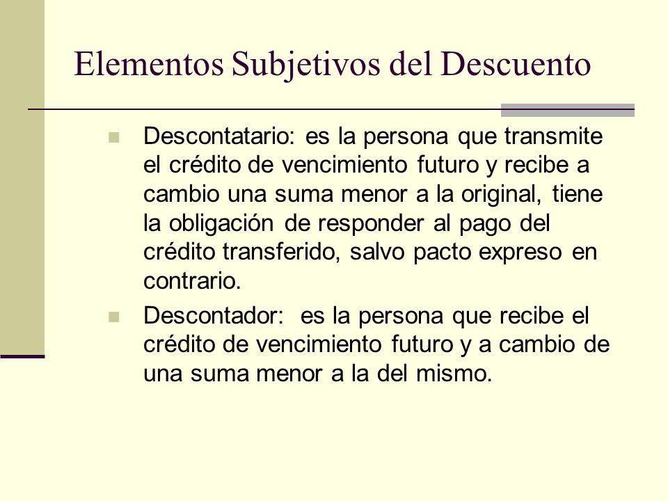 Elementos Subjetivos del Descuento Descontatario: es la persona que transmite el crédito de vencimiento futuro y recibe a cambio una suma menor a la o