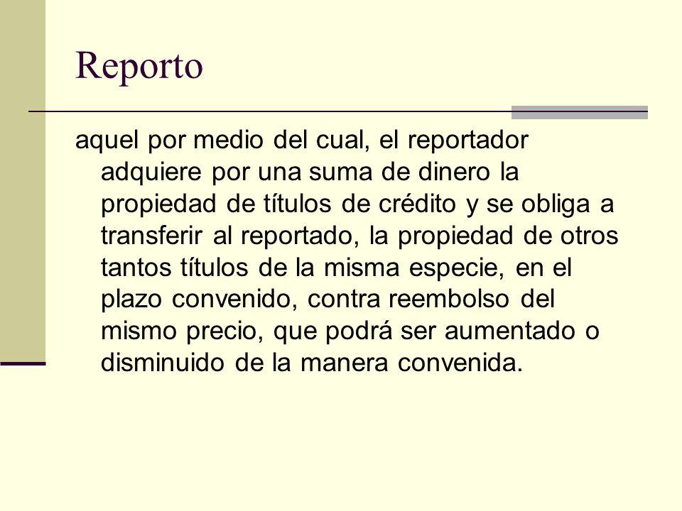 Reporto aquel por medio del cual, el reportador adquiere por una suma de dinero la propiedad de títulos de crédito y se obliga a transferir al reporta