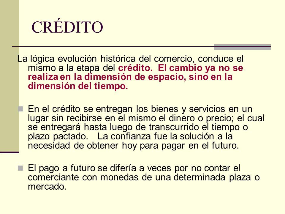 CRÉDITO La lógica evolución histórica del comercio, conduce el mismo a la etapa del crédito. El cambio ya no se realiza en la dimensión de espacio, si