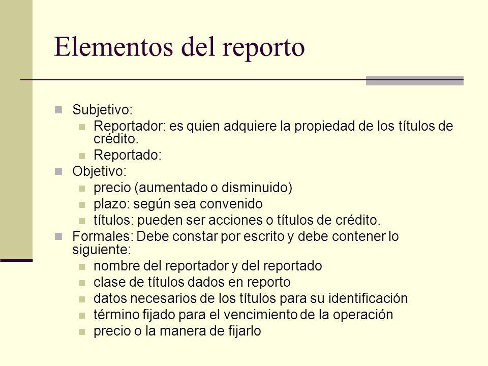 Elementos del reporto Subjetivo: Reportador: es quien adquiere la propiedad de los títulos de crédito. Reportado: Objetivo: precio (aumentado o dismin